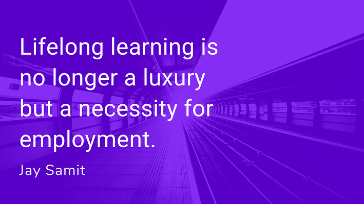 Lifelong learning is no longer a luxury but a necessity for employment . Jay Samit